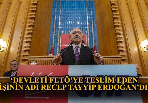 """Kılıçdaroğlu """"Devleti FETÖ'ye teslim eden kişinin adı Recep Tayyip Erdoğan'dır."""" dedi..."""